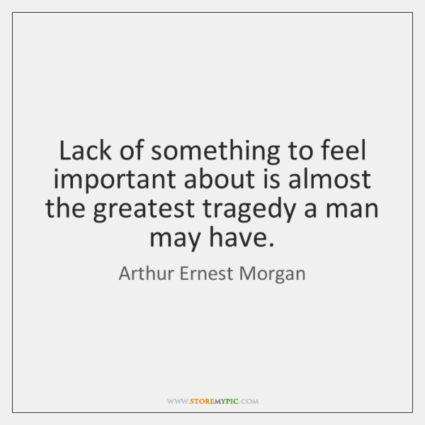 Lack of something to feel important about is almost the greatest tragedy ...