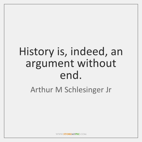 History is, indeed, an argument without end.