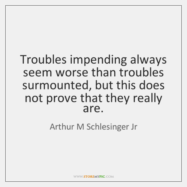 Troubles impending always seem worse than troubles surmounted, but this does not ...