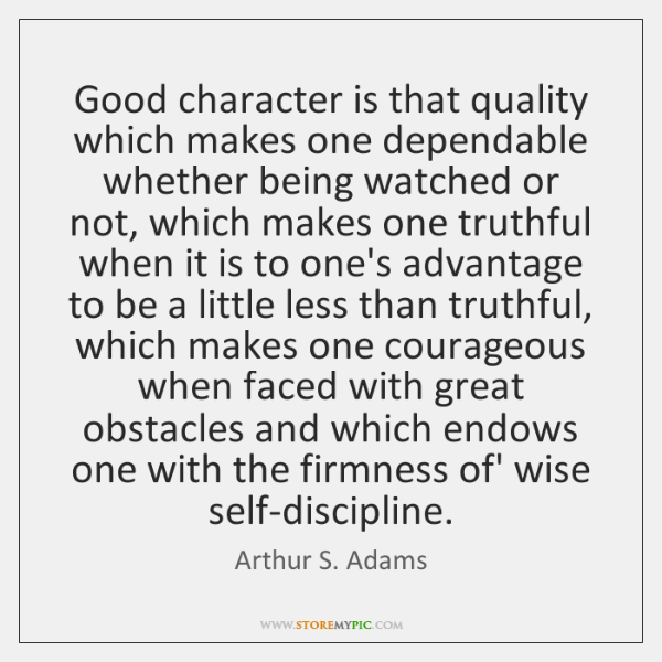 Good character is that quality which makes one dependable whether being watched ...