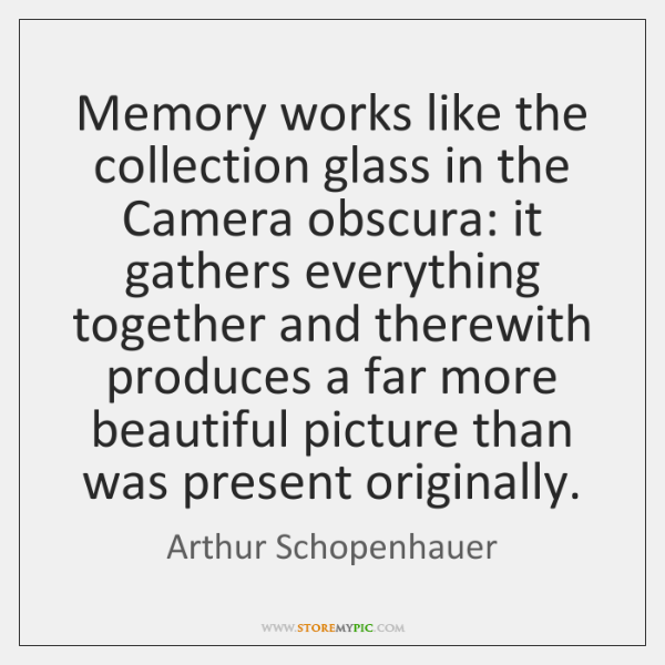 Memory works like the collection glass in the Camera obscura: it gathers ...