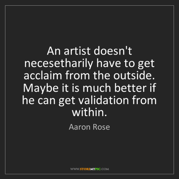 Aaron Rose: An artist doesn't necesetharily have to get acclaim from...