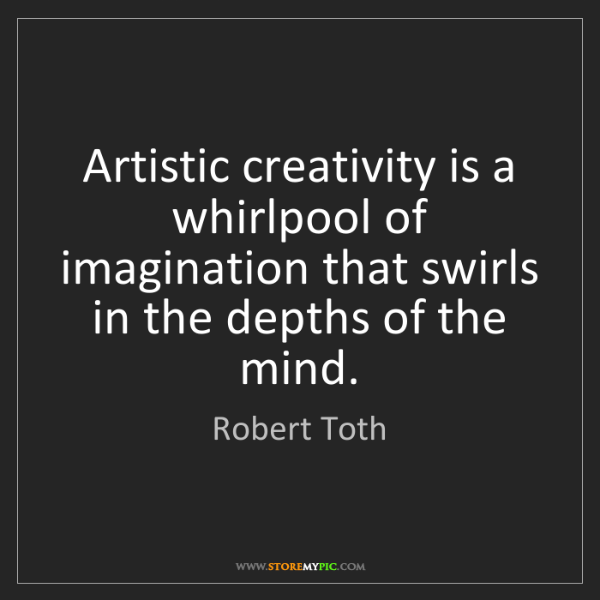 Robert Toth: Artistic creativity is a whirlpool of imagination that...