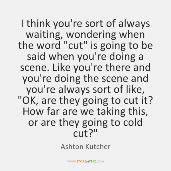 """I think you're sort of always waiting, wondering when the word """"cut"""" ..."""