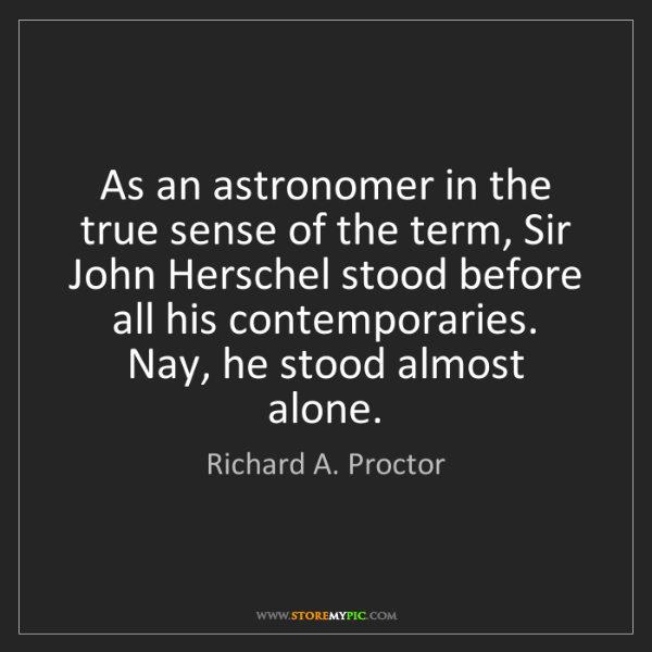 Richard A. Proctor: As an astronomer in the true sense of the term, Sir John...