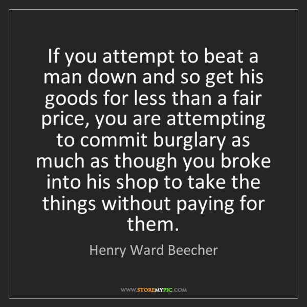 Henry Ward Beecher: If you attempt to beat a man down and so get his goods...