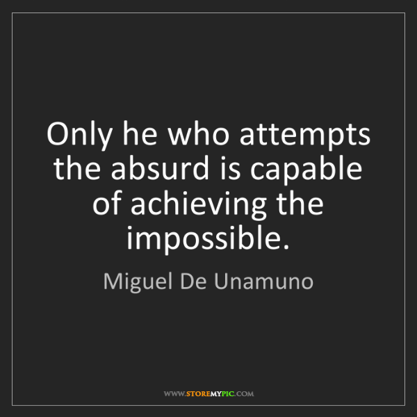 Miguel De Unamuno: Only he who attempts the absurd is capable of achieving...