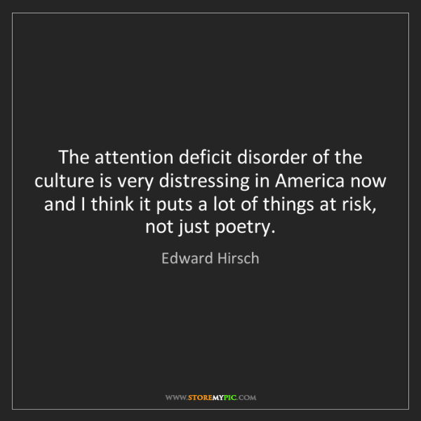 Edward Hirsch: The attention deficit disorder of the culture is very...