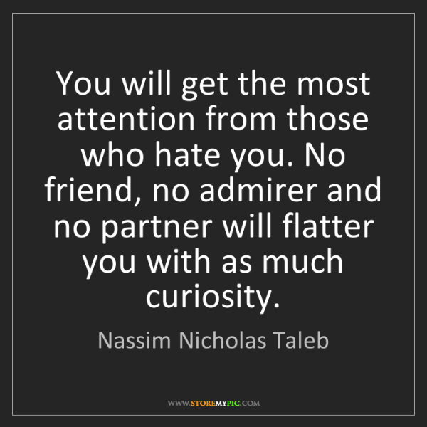 Nassim Nicholas Taleb: You will get the most attention from those who hate you....