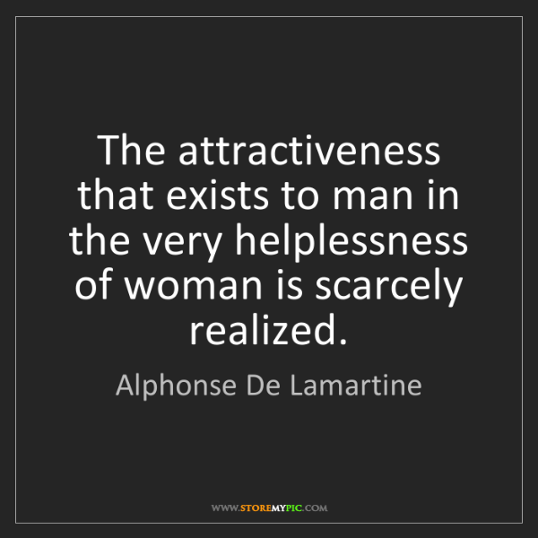 Alphonse De Lamartine: The attractiveness that exists to man in the very helplessness...