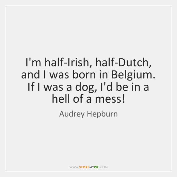 I'm half-Irish, half-Dutch, and I was born in Belgium. If I was ...
