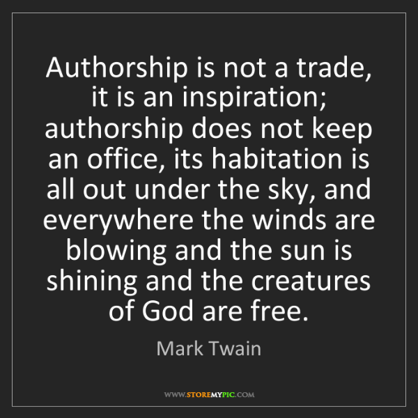 Mark Twain: Authorship is not a trade, it is an inspiration; authorship...