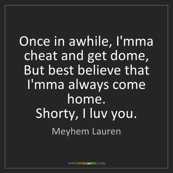 Meyhem Lauren: Once in awhile, I'mma cheat and get dome,  But best believe...