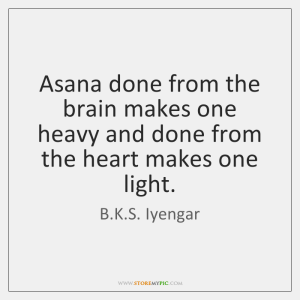Asana done from the brain makes one heavy and done from the ...