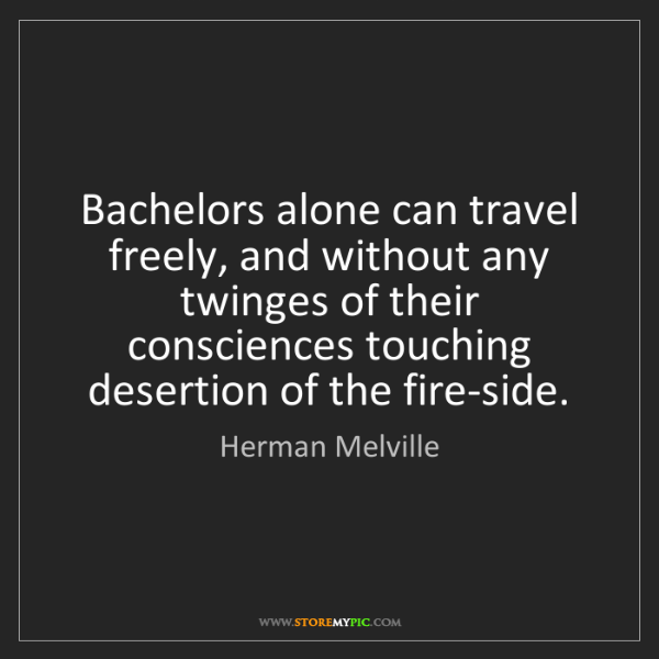 Herman Melville: Bachelors alone can travel freely, and without any twinges...