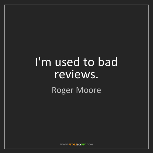 Roger Moore: I'm used to bad reviews.