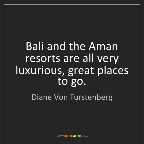 Diane Von Furstenberg: Bali and the Aman resorts are all very luxurious, great...