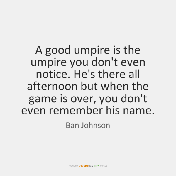 A good umpire is the umpire you don't even notice. He's there ...