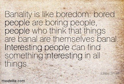 Banality is like boredom bored people are boring people who think that things are banal are themselv