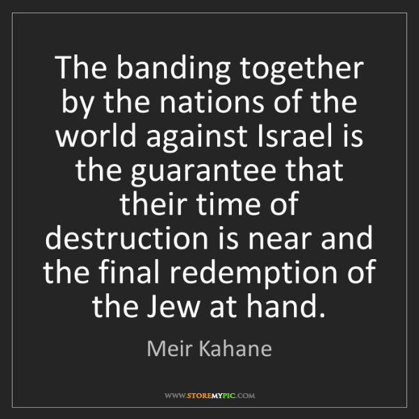 Meir Kahane: The banding together by the nations of the world against...