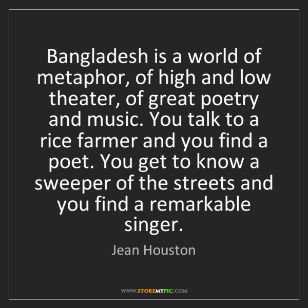 Jean Houston: Bangladesh is a world of metaphor, of high and low theater,...