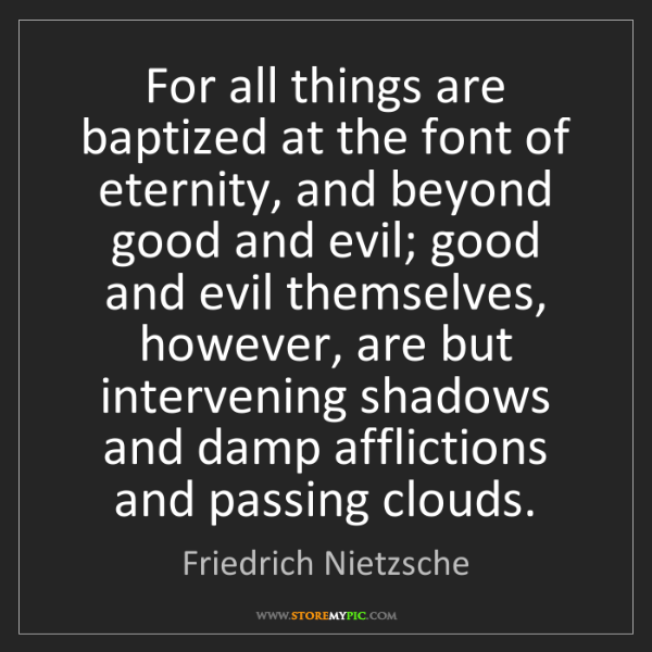 Friedrich Nietzsche: For all things are baptized at the font of eternity,...