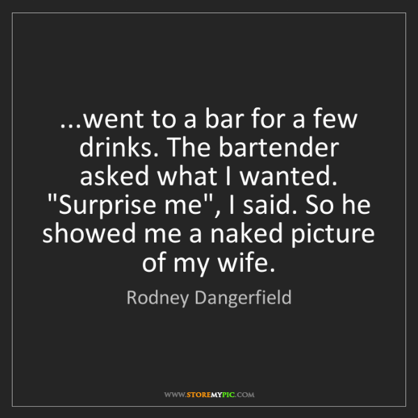 Rodney Dangerfield: ...went to a bar for a few drinks. The bartender asked...