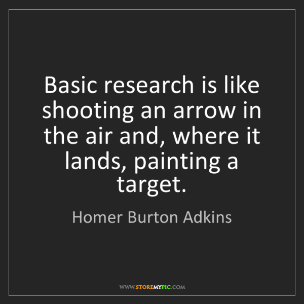 Homer Burton Adkins: Basic research is like shooting an arrow in the air and,...