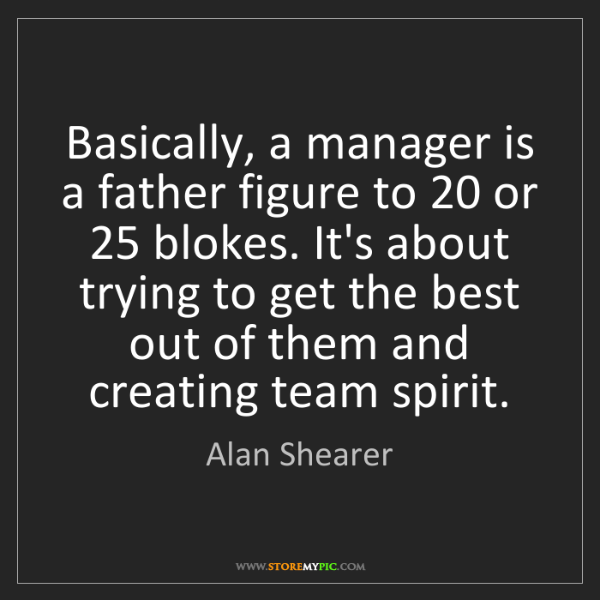 Alan Shearer: Basically, a manager is a father figure to 20 or 25 blokes....
