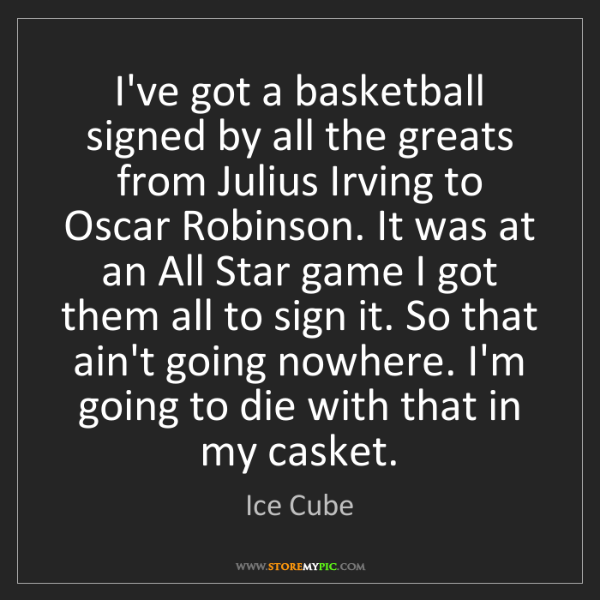 Ice Cube: I've got a basketball signed by all the greats from Julius...