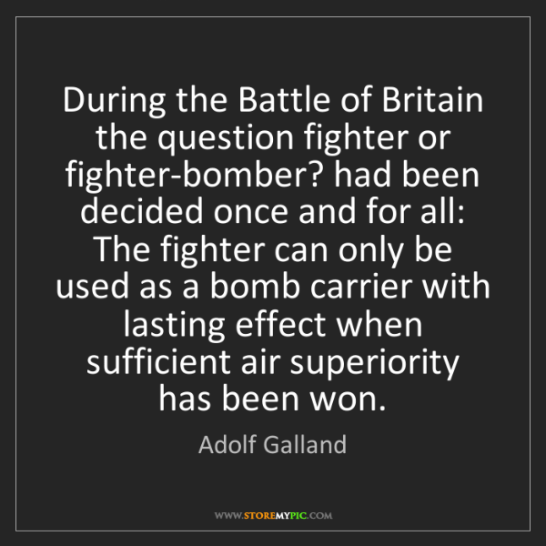 Adolf Galland: During the Battle of Britain the question fighter or...