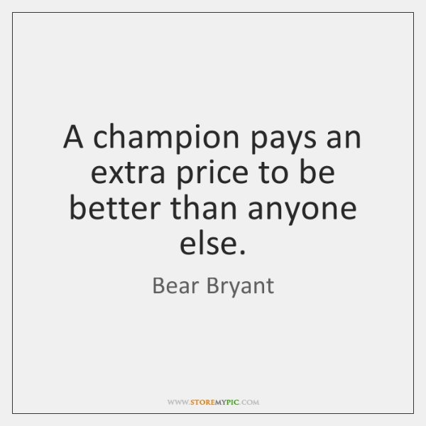 A champion pays an extra price to be better than anyone else.