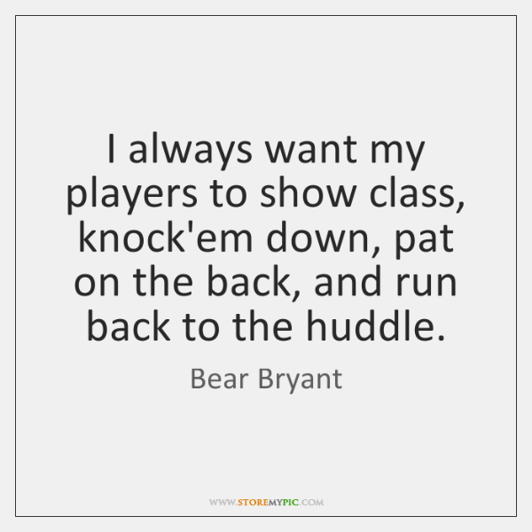 I always want my players to show class, knock'em down, pat on ...