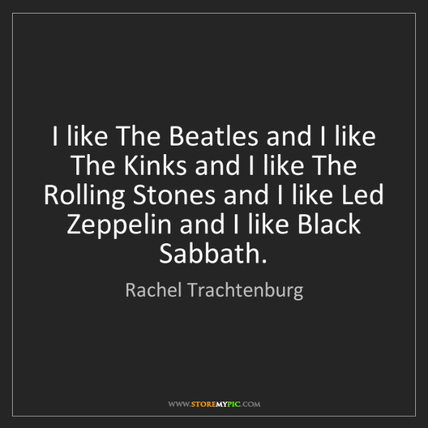 Rachel Trachtenburg: I like The Beatles and I like The Kinks and I like The...