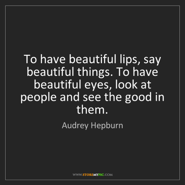 Audrey Hepburn: To have beautiful lips, say beautiful things. To have...