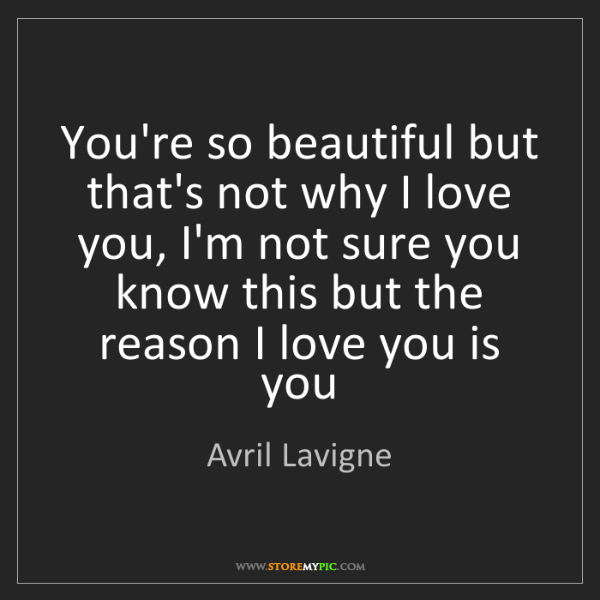 Avril Lavigne: You're so beautiful but that's not why I love you, I'm...