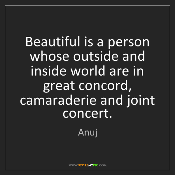 Anuj: Beautiful is a person whose outside and inside world...