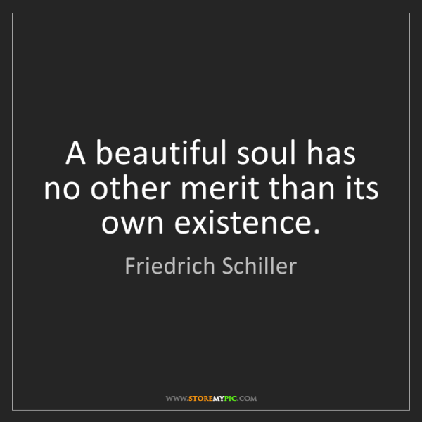 Friedrich Schiller: A beautiful soul has no other merit than its own existence.