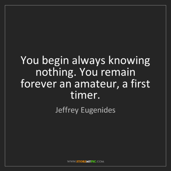 Jeffrey Eugenides: You begin always knowing nothing. You remain forever...