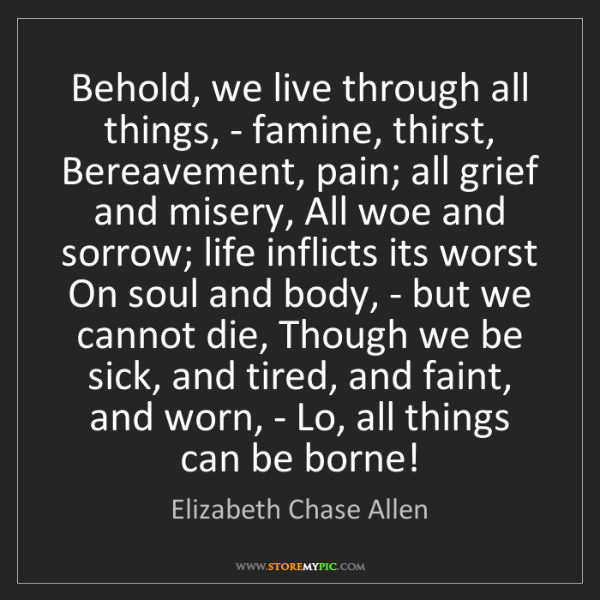 Elizabeth Chase Allen: Behold, we live through all things, - famine, thirst,...