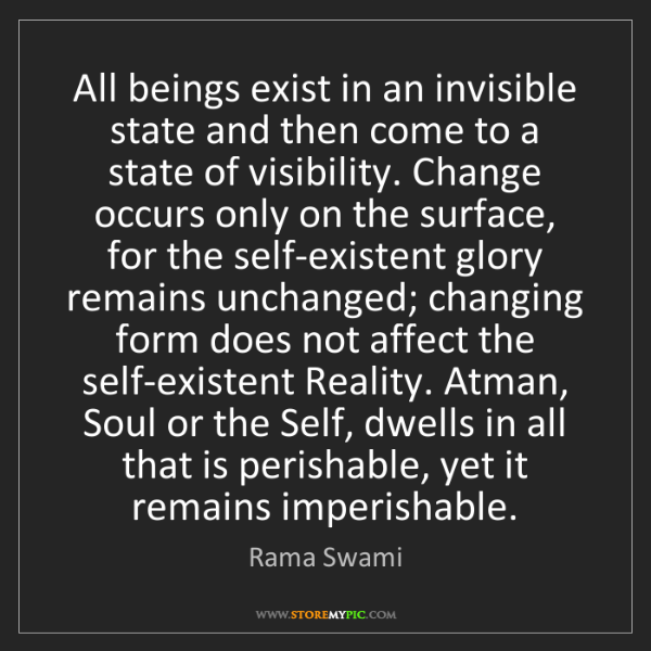 Rama Swami: All beings exist in an invisible state and then come...