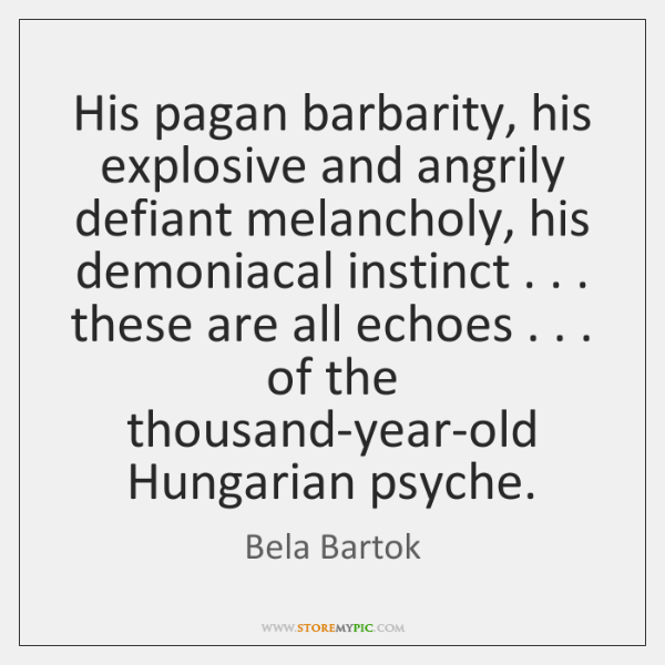 His pagan barbarity, his explosive and angrily defiant melancholy, his demoniacal instinct . . . ...