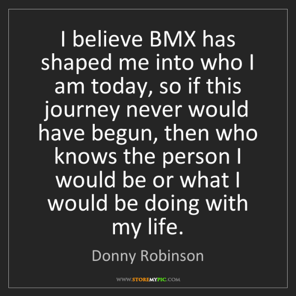 Donny Robinson: I believe BMX has shaped me into who I am today, so if...