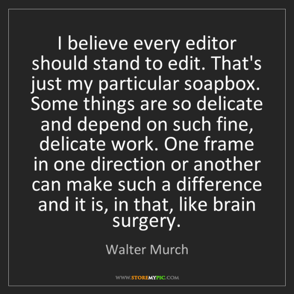 Walter Murch: I believe every editor should stand to edit. That's just...