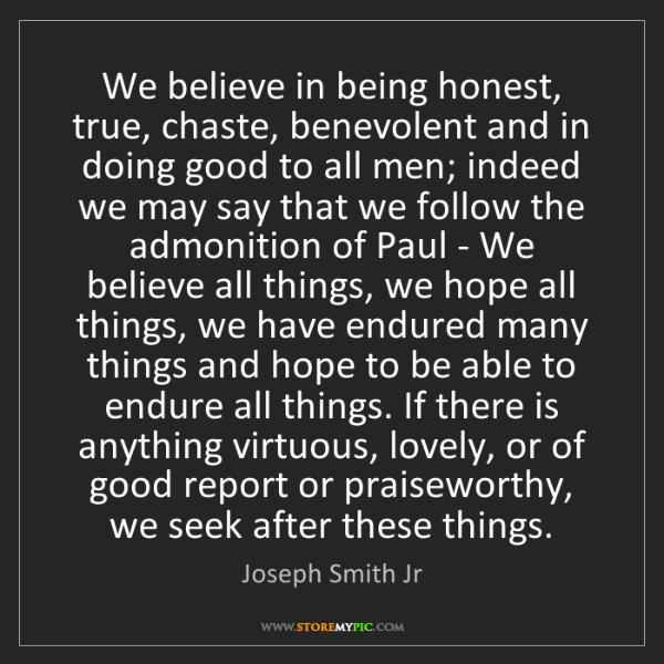 Joseph Smith Jr: We believe in being honest, true, chaste, benevolent...