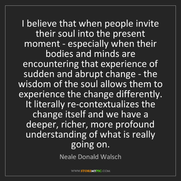 Neale Donald Walsch: I believe that when people invite their soul into the...
