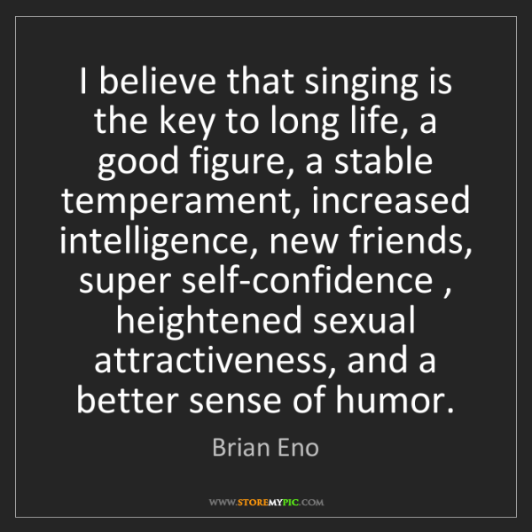 Brian Eno: I believe that singing is the key to long life, a good...