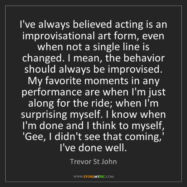Trevor St John: I've always believed acting is an improvisational art...