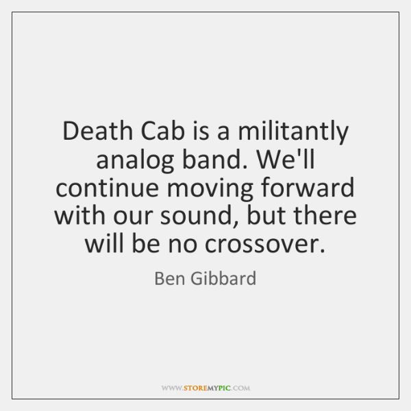 Death Cab is a militantly analog band. We'll continue moving forward with ...