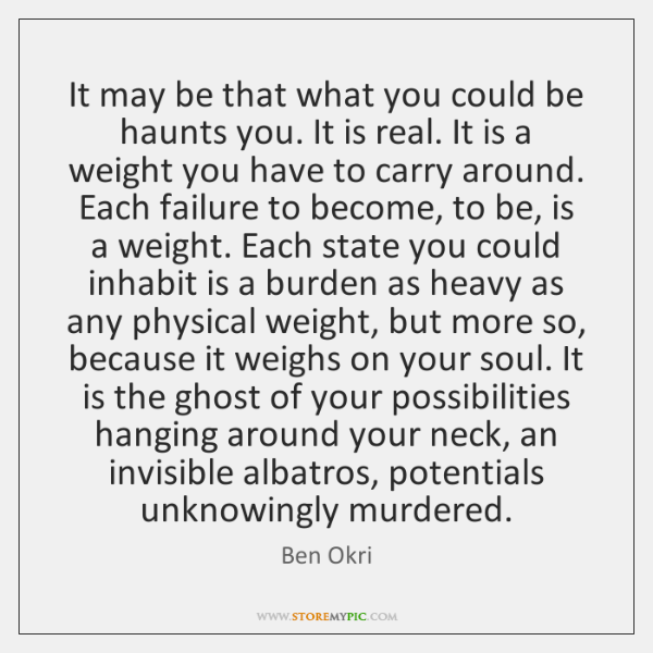 It may be that what you could be haunts you. It is ...